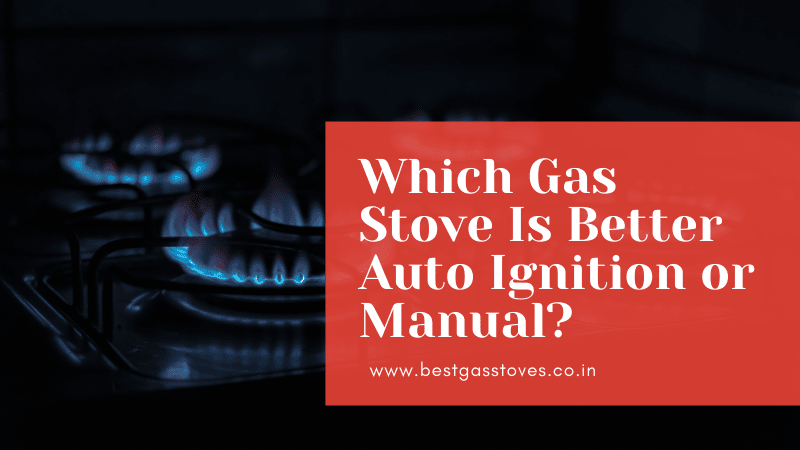 Which Gas Stove Is Better Auto Ignition or Manual?